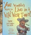 Cover of: You wouldn't want to live in a Wild West town!: dust you'd rather not settle