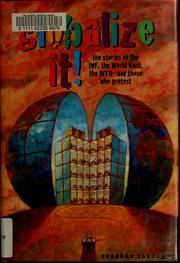 Cover of: Globalize it!: the stories of the IMF, the World Bank, the WTO, and those who protest