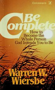 Cover of: Be complete: become the whole person God intends you to be : NT commentary, Colossians