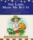 Cover of: The label made me buy it: from Aunt Jemima to Zonkers : the best-dressed boxes, bottle, and cans from the past