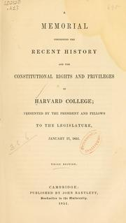 Cover of: A memorial concerning the recent history and the constitutional rights and privileges of Harvard college: presented by the president and fellows to the legislature, January 17, 1851.