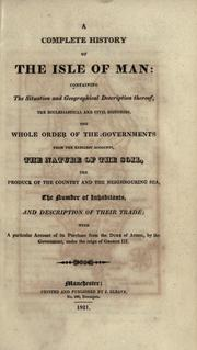 Cover of: A complete history of the Isle of Man: containing the situation and geographical description thereof; the ecclesiastical and civil histories; the whole order of the governments from the earliest account; the nature of the soil; the produce of the country and the neighbouring sea; the numbers of inhabitants and description of their trade; with a particular account of its purchase from the Duke of Athol, by the government, under the reign of George III