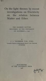 Cover of: On the light thrown by recent investigations on electricity on the relation between matter and ether: the Adamson Lecture delivered at the University on November 4, 1907