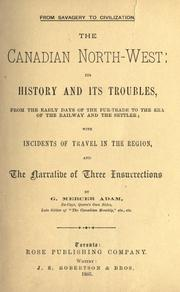 Cover of: The Canadian North-west: its history and its troubles, from the early days of the fur-trade to the era of the railway and the settler; with incidents of travel in the region, and the narrative of three insurrections