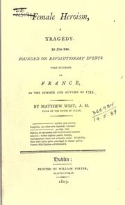 Cover of: Female heroism, a tragedy: In five acts.  Founded on revolutionary events that occurred in France, in the summer and autumn of 1793.  By Matthew West ...