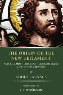 Cover of: The origin of the New Testament: and the most important consequences of the new creation