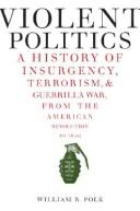 Cover of: Violent Politics: A History of Insurgency, Terrorism, and Guerrilla War, from the American Revolution to Iraq