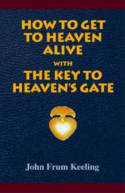 Cover of: How To Get To Heaven Alive --  The Key To Heaven's