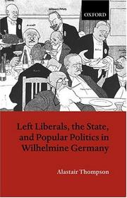Cover of: Left liberals, the state, and popular politics in Wilhelmine Germany | Alastair P. Thompson