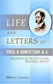 Cover of: Life and Letters of Fred. W. Robertson, M. A., Incumbent of Trinity Chapel, Brighton, 1847-53 | Frederick William Robertson