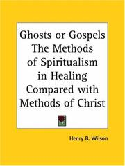 Cover of: Ghosts or Gospels The Methods of Spiritualism in Healing Compared with Methods of Christ | Henry B. Wilson