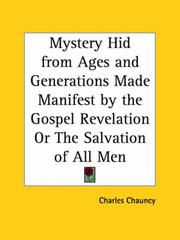 Cover of: Mystery Hid from Ages and Generations Made Manifest by the Gospel Revelation or The Salvation of All Men | Charles Chauncy