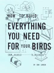 Cover of: How to Build Everything You Need For Your Birds | Dominic Larosa