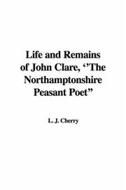 Cover of: Life And Remains of John Clare, the Northamptonshire Peasant Poet | J. L. Cherry