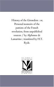 Cover of: History of the Girondists : or, Personal memoirs of the patriots of the French revolution, from unpublished sources / by Alphonse de Lamartine ; translated by H.T. Ryde | Michigan Historical Reprint Series