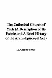 Cover of: The Cathedral Church of York (A Description of Its Fabric and A Brief History of the Archi-Episcopal See) | A. Clutton-Brock