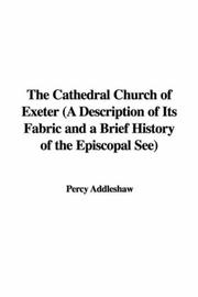 Cover of: The Cathedral Church of Exeter (A Description of Its Fabric and a Brief History of the Episcopal See) | Percy Addleshaw