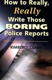 Cover of: How to Really, Really Write Those Boring Police Reports by Kimberly Clark