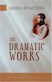 Cover of: The dramatic works of Sir Edward Bulwer Lytton by Edward Bulwer Lytton