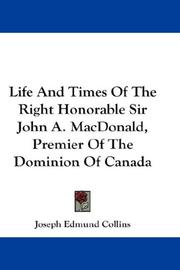 Cover of: Life And Times Of The Right Honorable Sir John A. MacDonald, Premier Of The Dominion Of Canada | Joseph Edmund Collins
