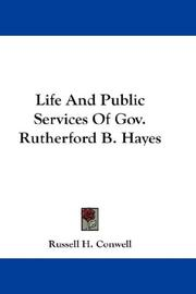 Cover of: Life And Public Services Of Gov. Rutherford B. Hayes | Russell Herman Conwell