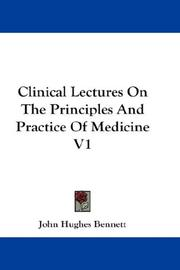Cover of: Clinical Lectures On The Principles And Practice Of Medicine V1 | John Hughes Bennett