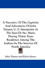 Cover of: A Narrative Of The Captivity And Adventures Of John Tanner, U. S. Interpreter At The Saut De Ste. Marie During Thirty Years Residence Among The Indians In The Interior Of North America by John Tanner