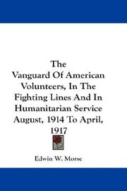 Cover of: The Vanguard Of American Volunteers, In The Fighting Lines And In Humanitarian Service August, 1914 To April, 1917 | Edwin W. Morse
