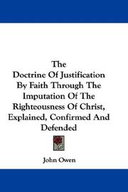 Cover of: The Doctrine Of Justification By Faith Through The Imputation Of The Righteousness Of Christ, Explained, Confirmed And Defended by John Owen