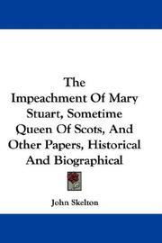 Cover of: The Impeachment Of Mary Stuart, Sometime Queen Of Scots, And Other Papers, Historical And Biographical | Sir John Skelton