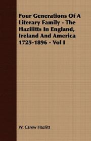 Cover of: Four Generations Of A Literary Family - The Hazilitts In England, Ireland And America 1725-1896 - Vol I by W. Carew Hazlitt