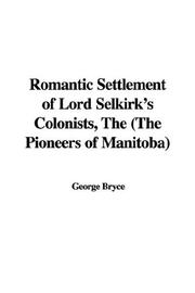 Cover of: The romantic settlement of Lord Selkirk's colonists (the pioneers of Manitoba) | George Bryce