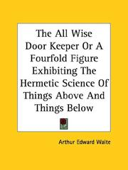Cover of: The All Wise Door Keeper Or A Fourfold Figure Exhibiting The Hermetic Science Of Things Above And Things Below by Arthur Edward Waite