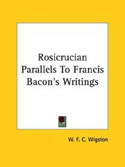 Cover of: Rosicrucian Parallels to Francis Bacon's Writings | W. F. C. Wigston