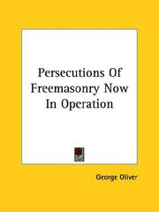 Cover of: Persecutions Of Freemasonry Now In Operation | George Oliver