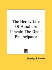 Cover of: The Heroic Life Of Abraham Lincoln The Great Emancipator | Elbridge Streeter Brooks