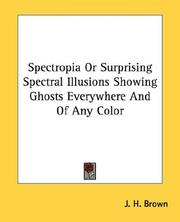 Cover of: Spectropia Or Surprising Spectral Illusions Showing Ghosts Everywhere And Of Any Color | J. H. Brown