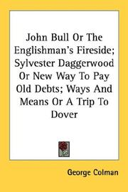 Cover of: John Bull Or The Englishman's Fireside; Sylvester Daggerwood Or New Way To Pay Old Debts; Ways And Means Or A Trip To Dover | George Colman