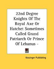 Cover of: 22nd Degree Knights Of The Royal Axe Or Hatchet Sometimes Called Grand Patriarch Or Prince Of Lebanus - Pamphlet | Kessinger Publishing