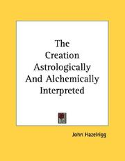 Cover of: The Creation Astrologically And Alchemically Interpreted | John Hazelrigg