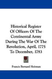 Cover of: Historical Register Of Officers Of The Continental Army During The War Of The Revolution, April, 1775 To December, 1783 | Francis Bernard Heitman