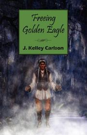 Cover of: Freeing Golden Eagle by J. Kelley Carlson