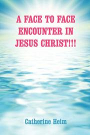 Cover of: A FACE TO FACE ENCOUNTER IN JESUS CHRIST!!! | Catherine Heim