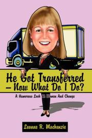 Cover of: He Got Transferred -- Now What Do I Do? | Leanne, R. Mackenzie