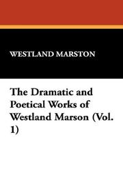 Cover of: The Dramatic and Poetical Works of Westland Marson (Vol. 1) | John Westland Marston
