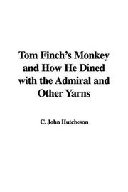 Cover of: Tom Finch's Monkey and How He Dined with the Admiral and Other Yarns | C. John Hutcheson