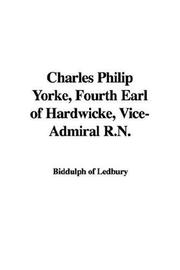 Cover of: Charles Philip Yorke, Fourth Earl of Hardwicke, Vice-Admiral R.N | Biddulph of Ledbury