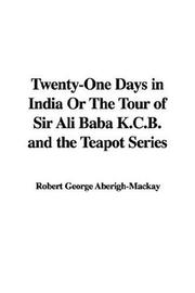 Cover of: Twenty-One Days in India Or The Tour of Sir Ali Baba K.C.B. and the Teapot Series | Robert George Aberigh-Mackay