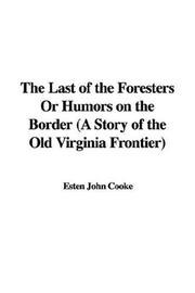 Cover of: The Last of the Foresters Or Humors on the Border (A Story of the Old Virginia Frontier) | Esten John Cooke