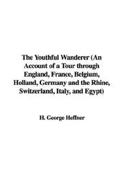 Cover of: The Youthful Wanderer (An Account of a Tour through England, France, Belgium, Holland, Germany and the Rhine, Switzerland, Italy, and Egypt) | H. George Heffner